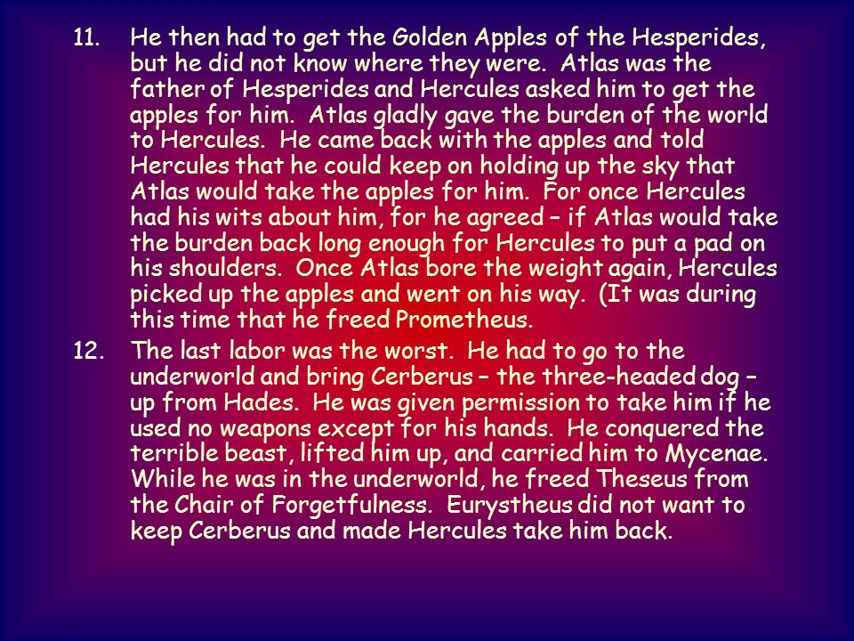 He then had to get the Golden Apples of the Hesperides, but he did not know where they were. Atlas was the father of Hesperides and Hercules asked him to get the apples for him. Atlas gladly gave the burden of the world to Hercules. He came back with the apples and told Hercules that he could keep on holding up the sky that Atlas would take the apples for him. For once Hercules had his wits about him, for he agreed – if Atlas would take the burden back long enough for Hercules to put a pad on his shoulders. Once Atlas bore the weight again, Hercules picked up the apples and went on his way. (It was during this time that he freed Prometheus.