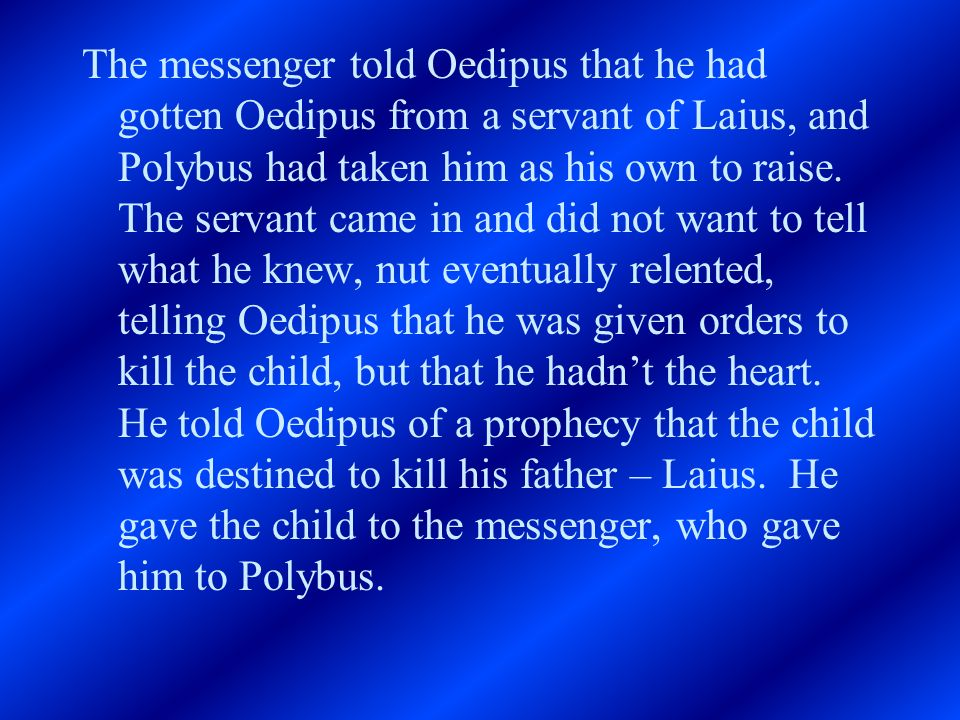The messenger told Oedipus that he had gotten Oedipus from a servant of Laius, and Polybus had taken him as his own to raise.