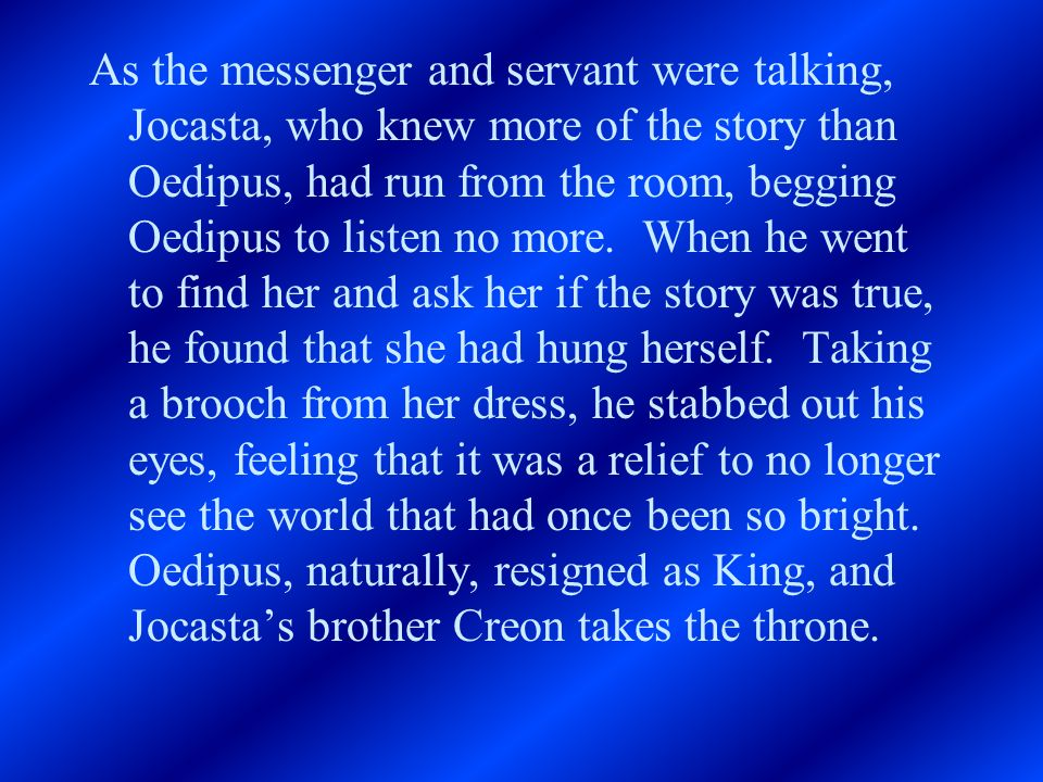 As the messenger and servant were talking, Jocasta, who knew more of the story than Oedipus, had run from the room, begging Oedipus to listen no more.