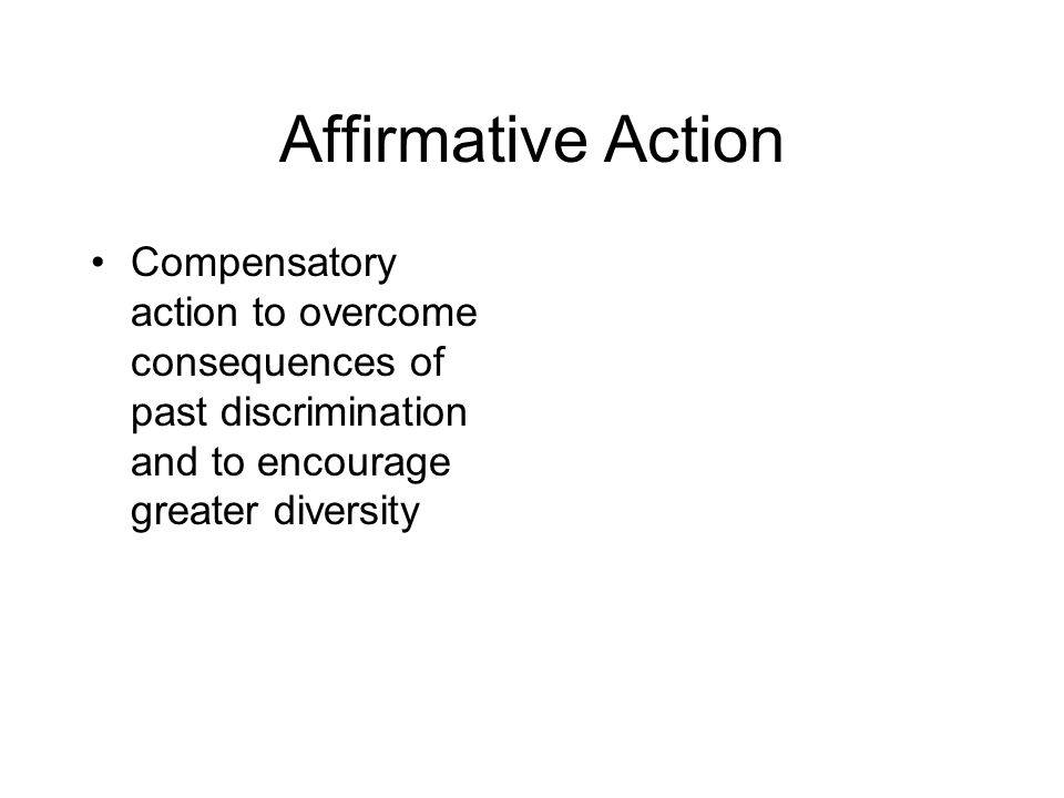 Affirmative Action Compensatory action to overcome consequences of past discrimination and to encourage greater diversity.