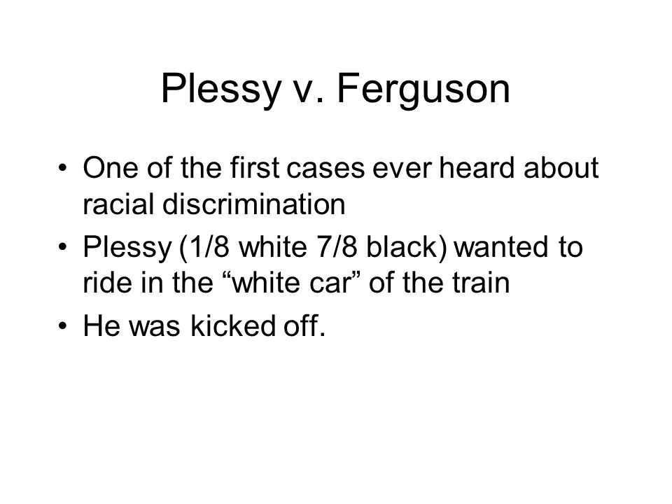 Plessy v. Ferguson One of the first cases ever heard about racial discrimination.