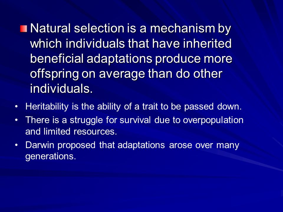 Natural selection is a mechanism by which individuals that have inherited beneficial adaptations produce more offspring on average than do other individuals.