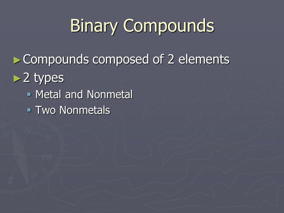 Binary Compounds Compounds composed of 2 elements 2 types