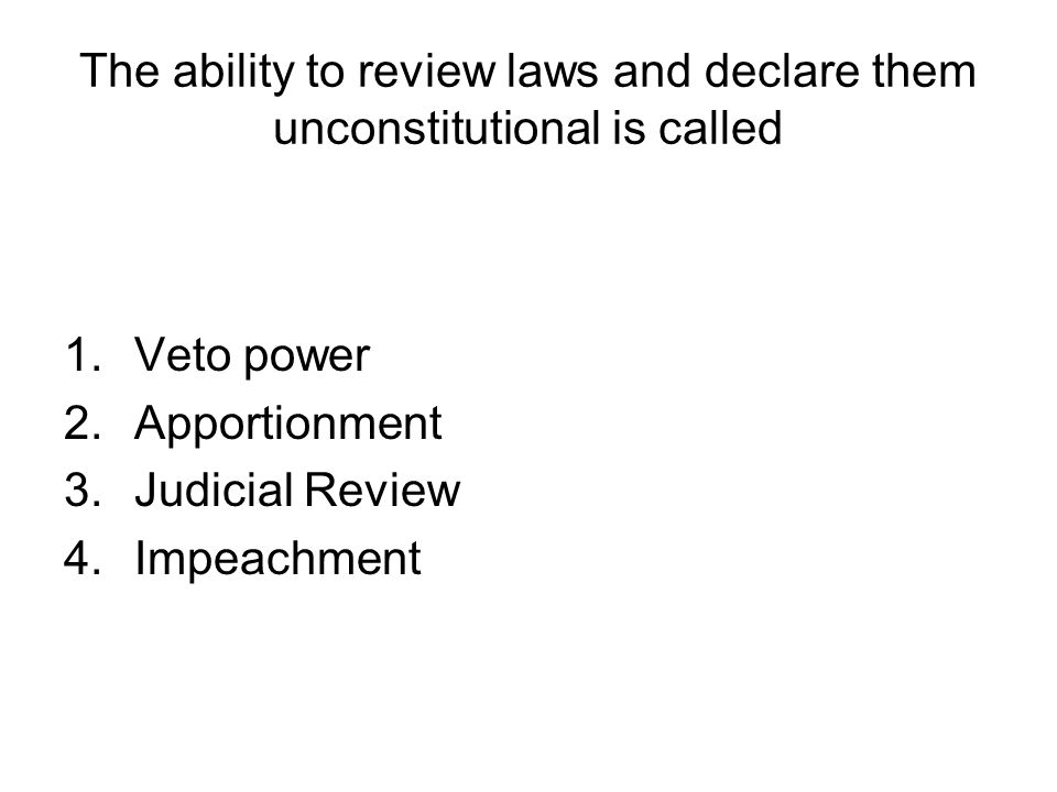 The ability to review laws and declare them unconstitutional is called