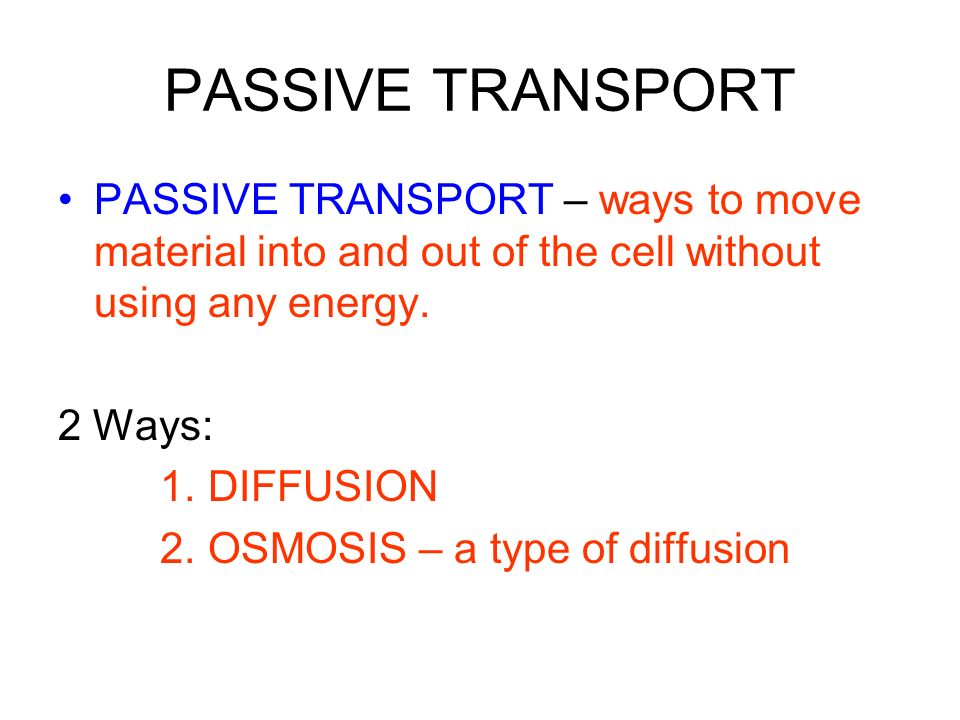 PASSIVE TRANSPORT PASSIVE TRANSPORT – ways to move material into and out of the cell without using any energy.
