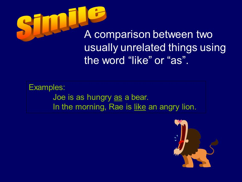 Simile A comparison between two usually unrelated things using the word like or as . Examples: Joe is as hungry as a bear.