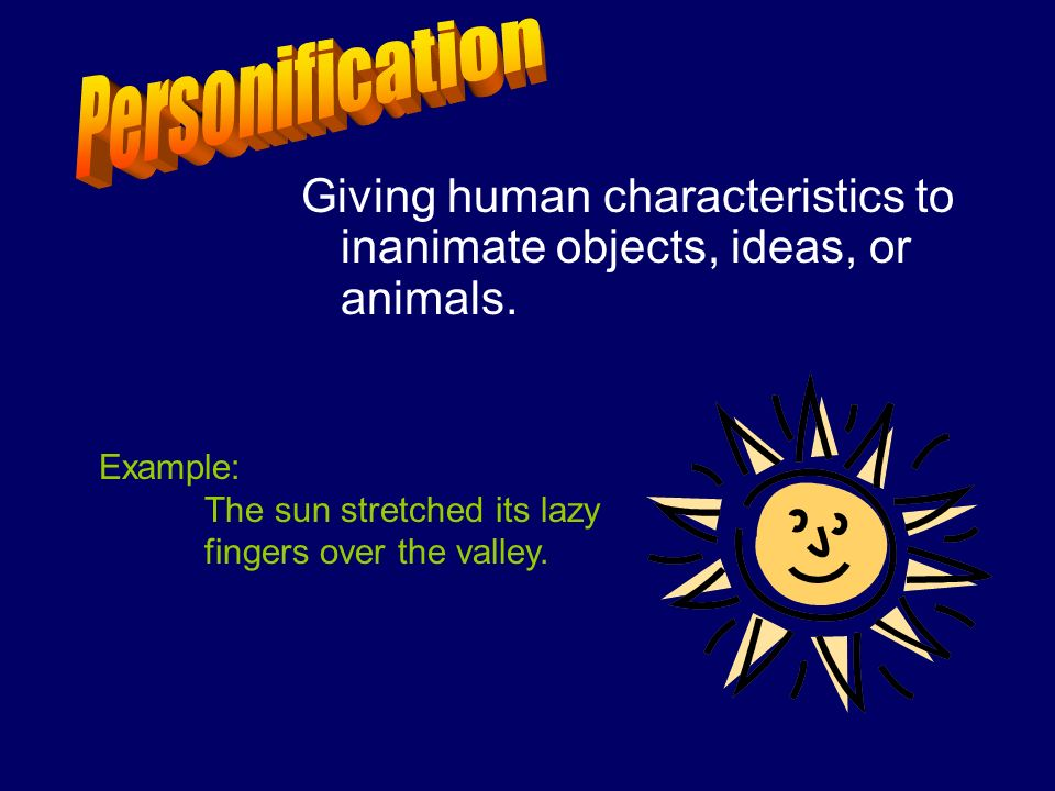 Personification Giving human characteristics to inanimate objects, ideas, or animals. Example: The sun stretched its lazy.