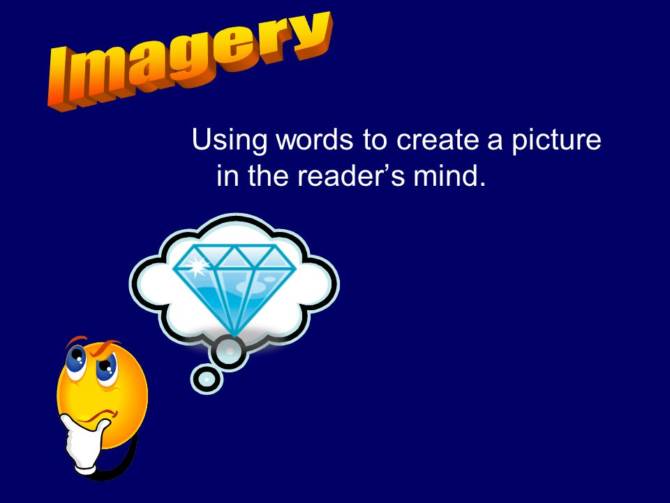 Imagery Using words to create a picture in the reader's mind.