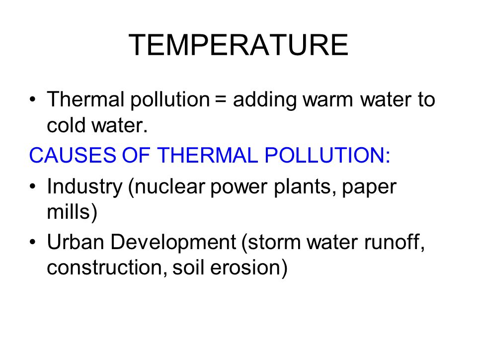 TEMPERATURE Thermal pollution = adding warm water to cold water.
