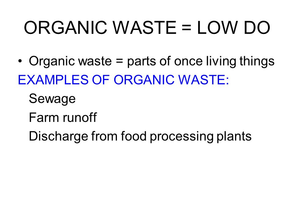 ORGANIC WASTE = LOW DO Organic waste = parts of once living things
