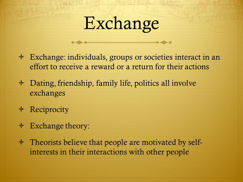 Exchange Exchange: individuals, groups or societies interact in an effort to receive a reward or a return for their actions.