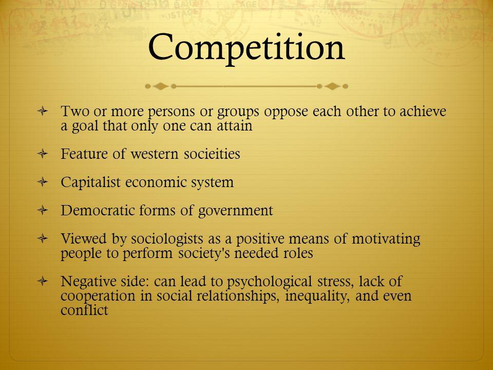 Competition Two or more persons or groups oppose each other to achieve a goal that only one can attain.