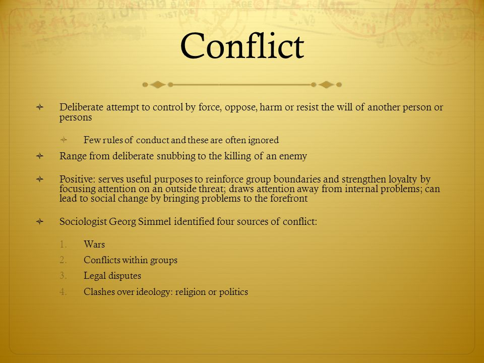 Conflict Deliberate attempt to control by force, oppose, harm or resist the will of another person or persons.