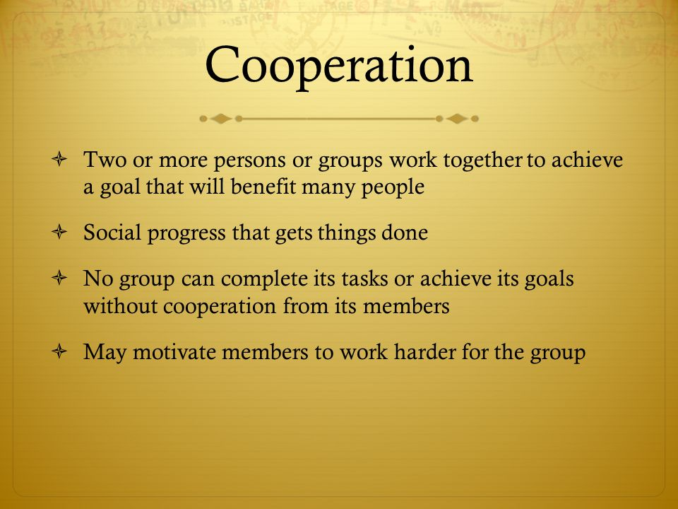 Cooperation Two or more persons or groups work together to achieve a goal that will benefit many people.