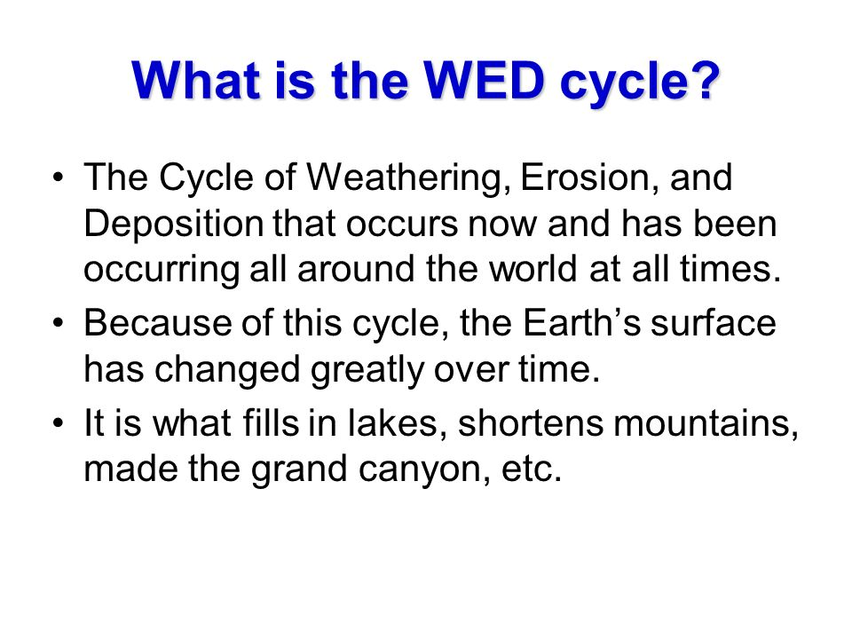 What is the WED cycle The Cycle of Weathering, Erosion, and Deposition that occurs now and has been occurring all around the world at all times.