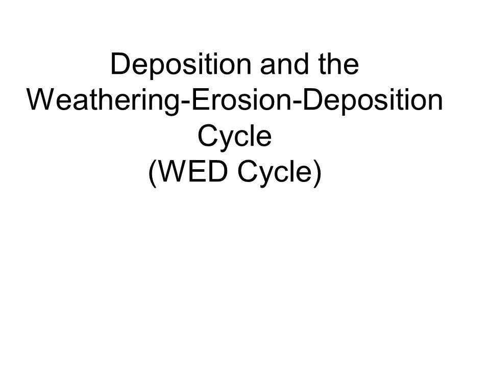 Deposition and the Weathering-Erosion-Deposition Cycle (WED Cycle)