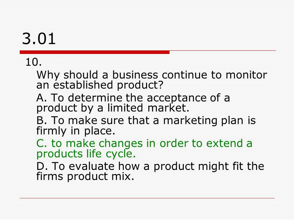 3.01 10. Why should a business continue to monitor an established product A. To determine the acceptance of a product by a limited market.
