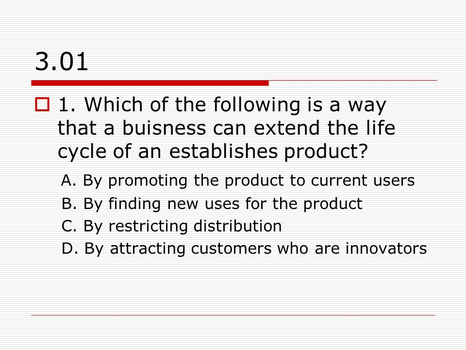 3.01 1. Which of the following is a way that a buisness can extend the life cycle of an establishes product