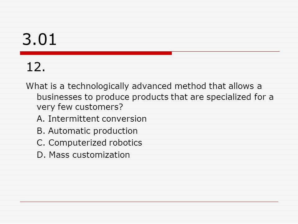 3.01 12. What is a technologically advanced method that allows a businesses to produce products that are specialized for a very few customers