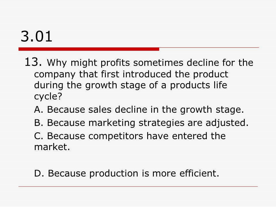 3.01 13. Why might profits sometimes decline for the company that first introduced the product during the growth stage of a products life cycle