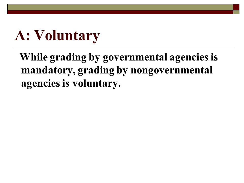 A: VoluntaryWhile grading by governmental agencies is mandatory, grading by nongovernmental agencies is voluntary.