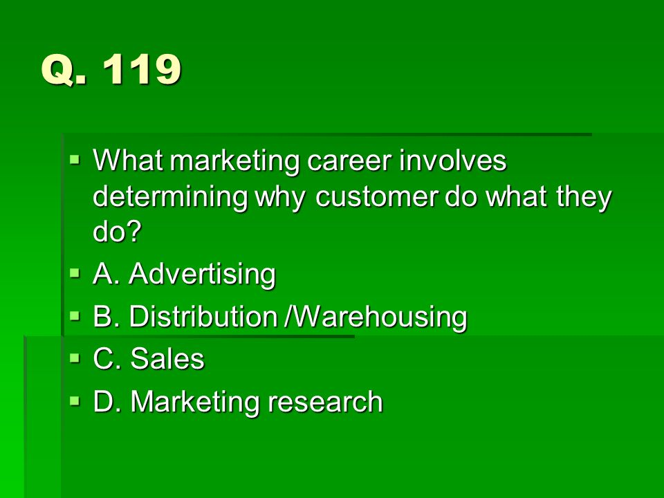 Q. 119 What marketing career involves determining why customer do what they do A. Advertising. B. Distribution /Warehousing.