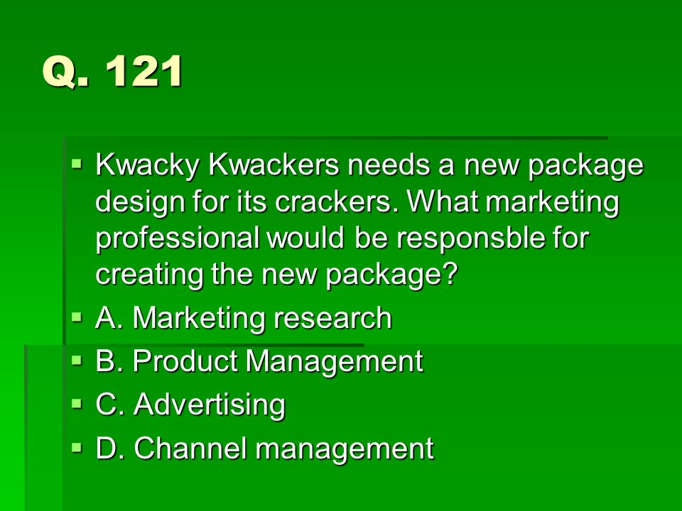 Q. 121 Kwacky Kwackers needs a new package design for its crackers. What marketing professional would be responsble for creating the new package