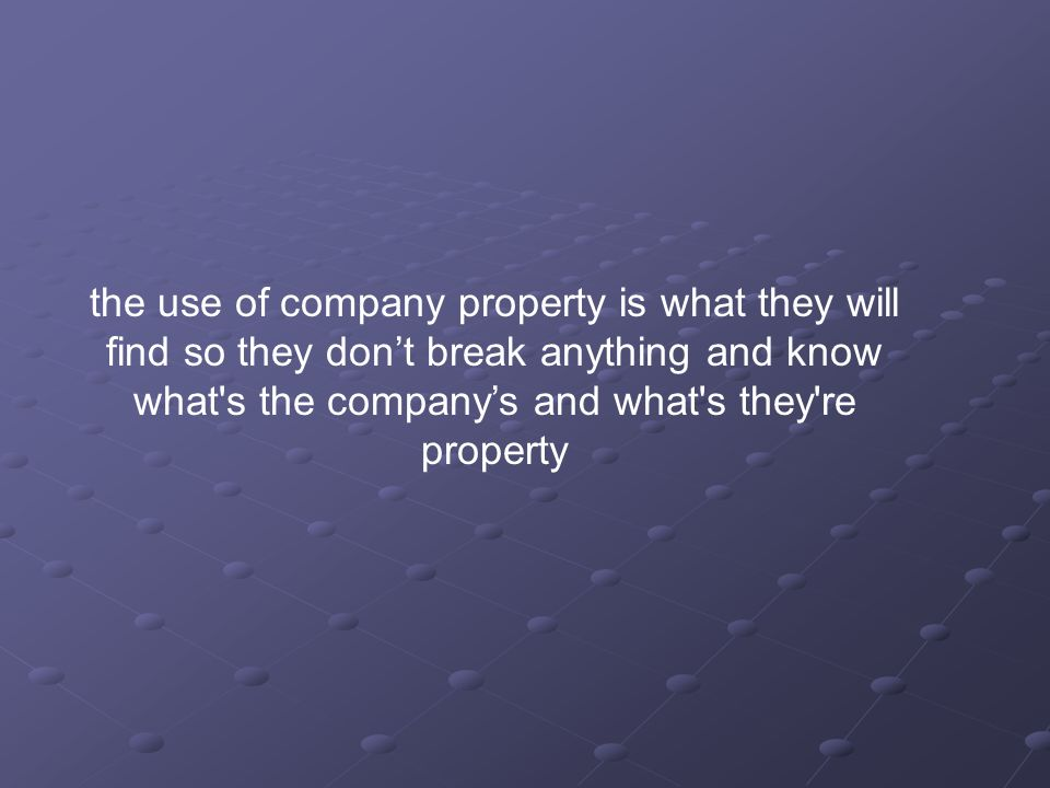 the use of company property is what they will find so they don't break anything and know what s the company's and what s they re property