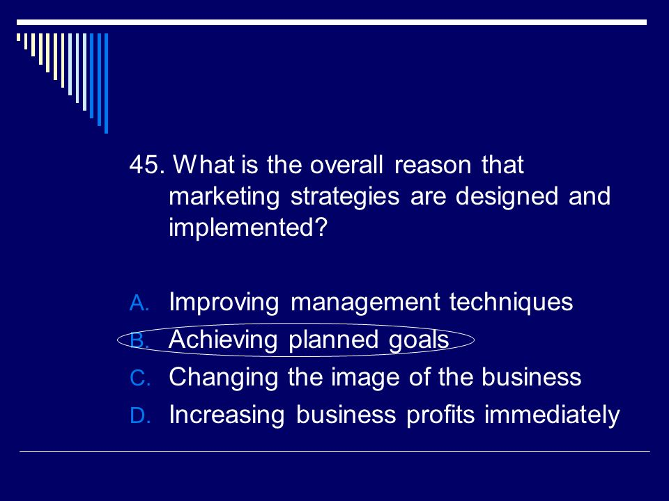 45. What is the overall reason that marketing strategies are designed and implemented
