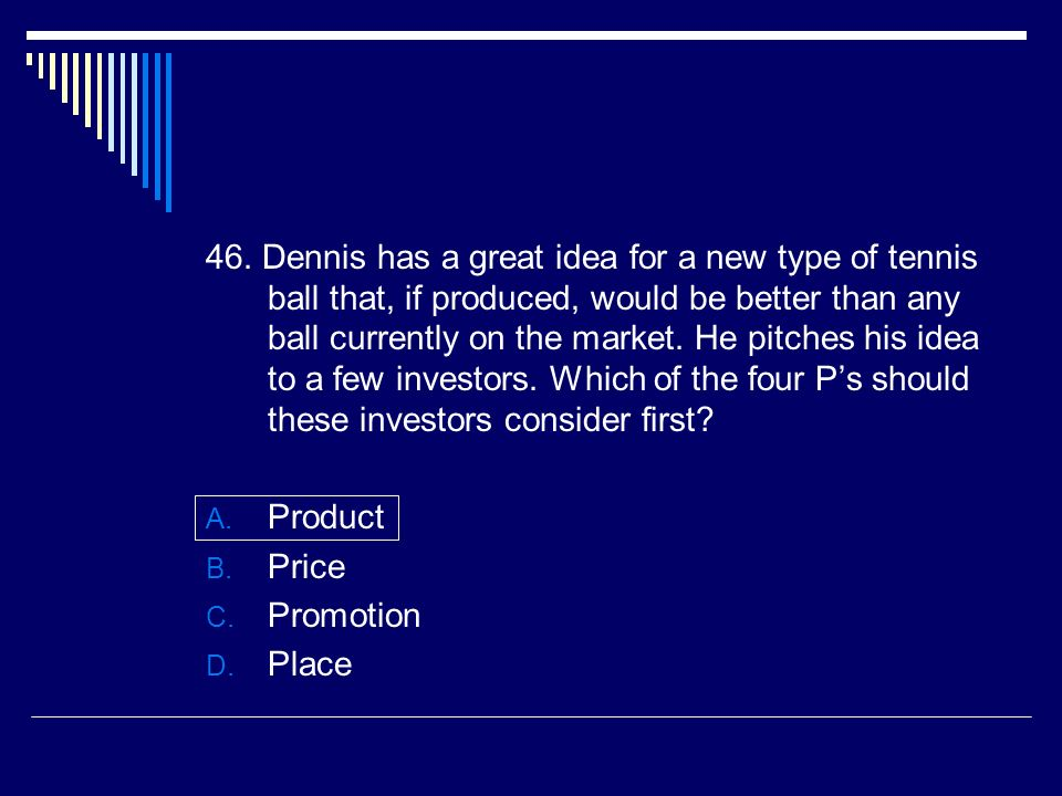 46. Dennis has a great idea for a new type of tennis ball that, if produced, would be better than any ball currently on the market. He pitches his idea to a few investors. Which of the four P's should these investors consider first