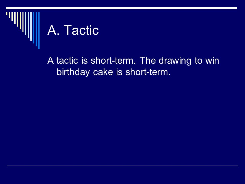 A. Tactic A tactic is short-term. The drawing to win birthday cake is short-term.