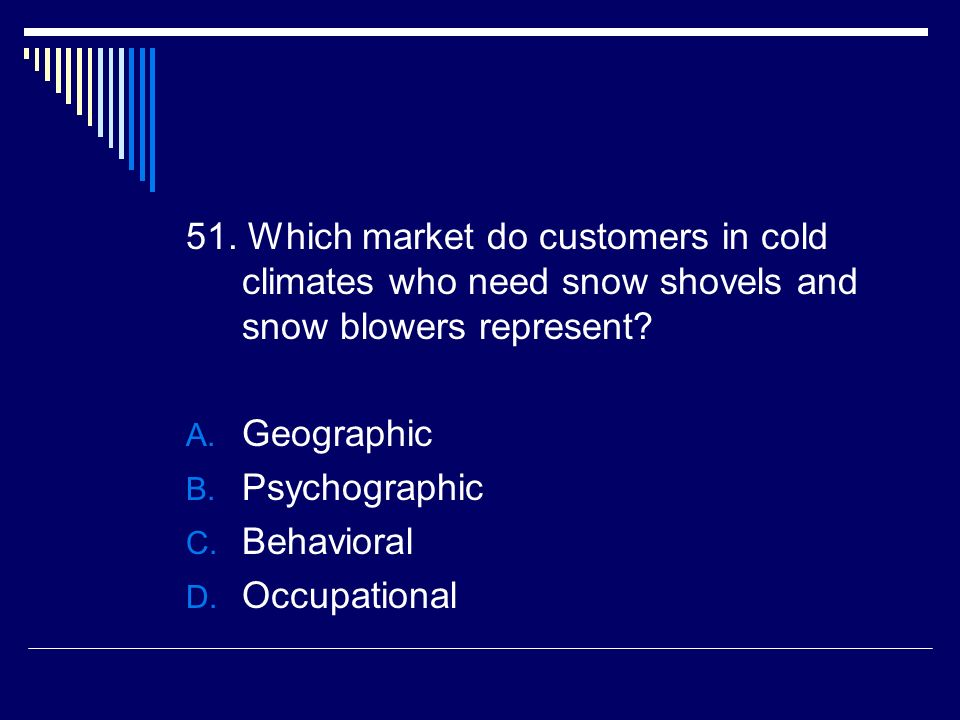 51. Which market do customers in cold climates who need snow shovels and snow blowers represent