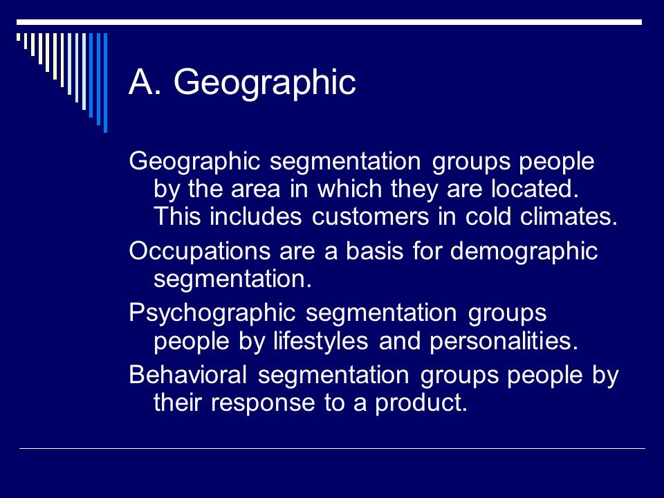 A. Geographic Geographic segmentation groups people by the area in which they are located. This includes customers in cold climates.