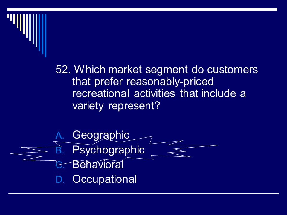 52. Which market segment do customers that prefer reasonably-priced recreational activities that include a variety represent