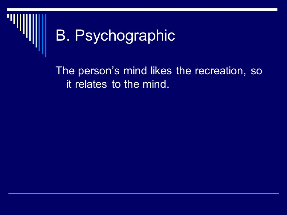 B. Psychographic The person's mind likes the recreation, so it relates to the mind.