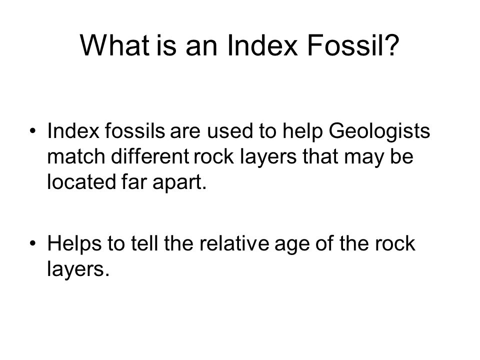 What is an Index Fossil Index fossils are used to help Geologists match different rock layers that may be located far apart.