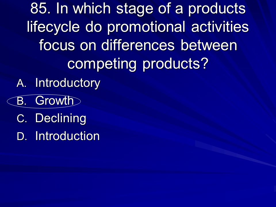 85. In which stage of a products lifecycle do promotional activities focus on differences between competing products