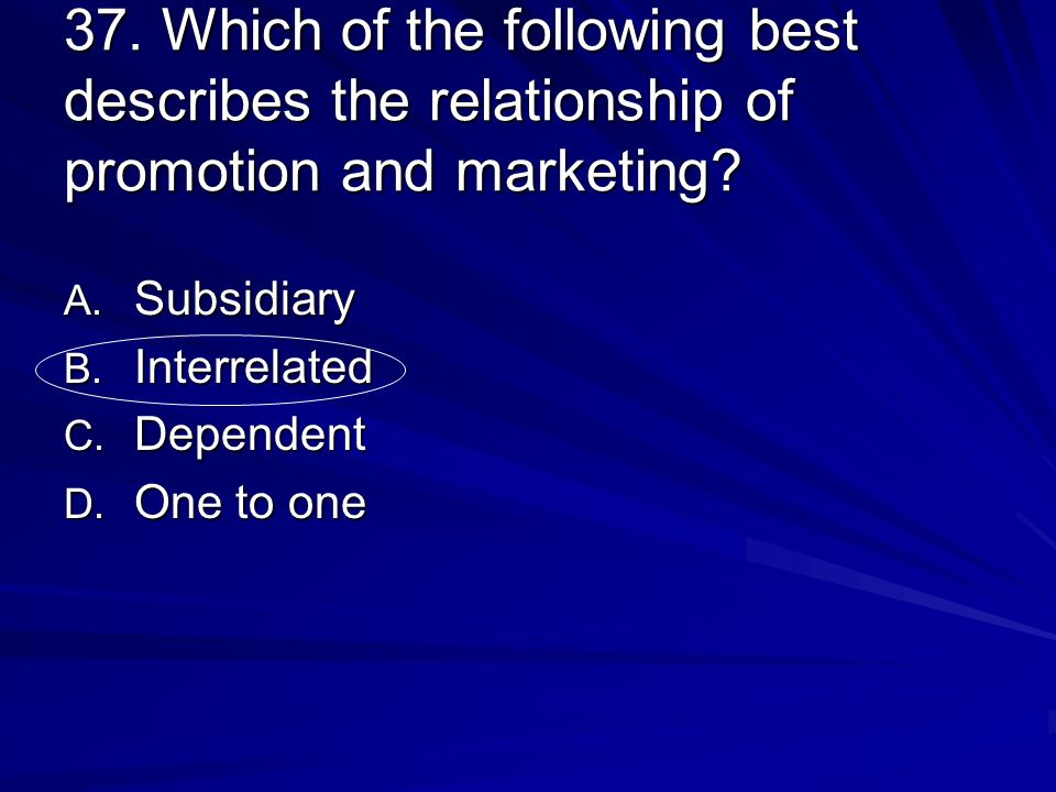 37. Which of the following best describes the relationship of promotion and marketing