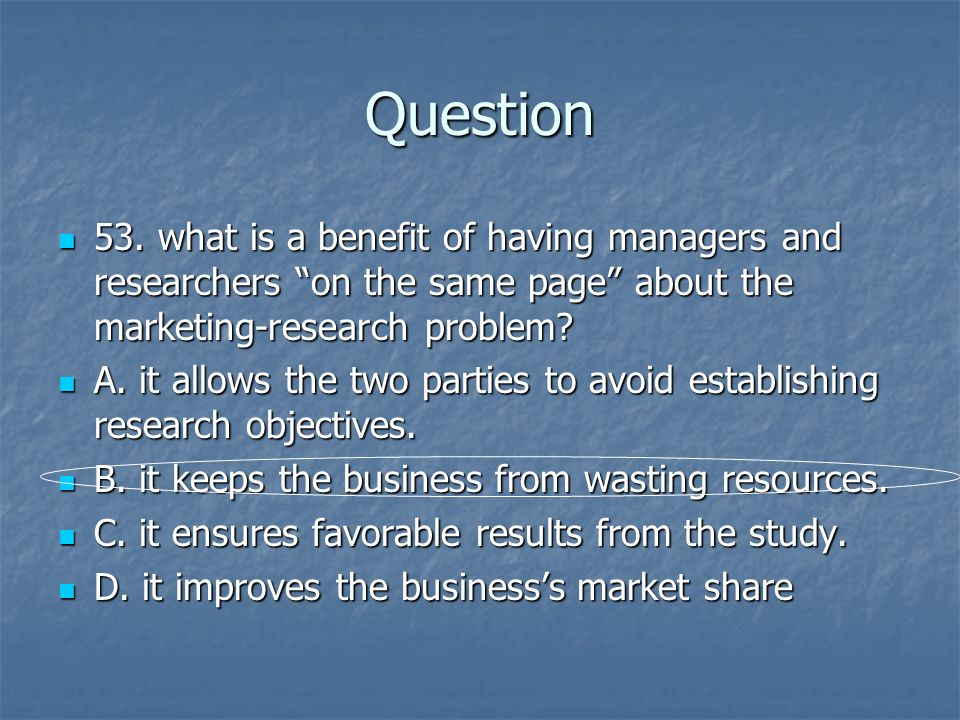 Question 53. what is a benefit of having managers and researchers on the same page about the marketing-research problem