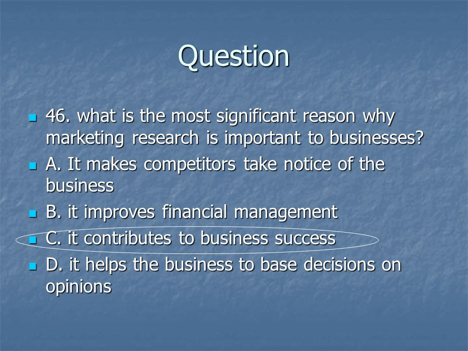 Question 46. what is the most significant reason why marketing research is important to businesses