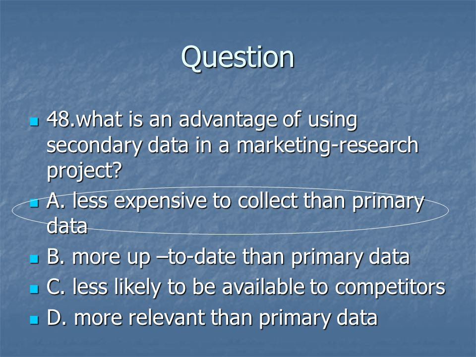 Question 48.what is an advantage of using secondary data in a marketing-research project A. less expensive to collect than primary data.