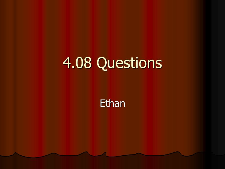 4.08 Questions Ethan