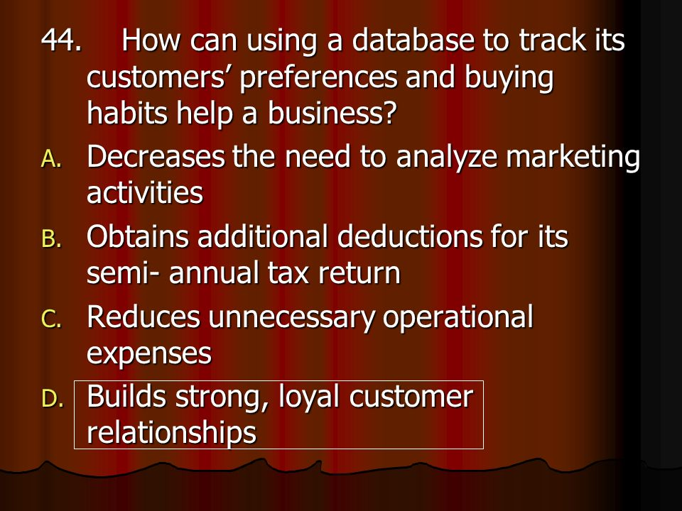 44. How can using a database to track its customers' preferences and buying habits help a business