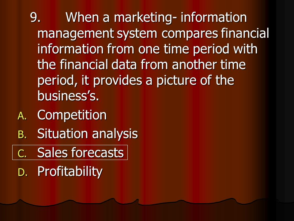 9. When a marketing- information management system compares financial information from one time period with the financial data from another time period, it provides a picture of the business's.