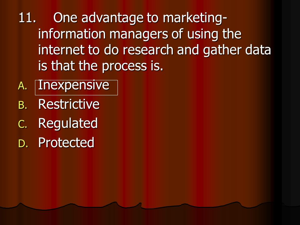 11. One advantage to marketing- information managers of using the internet to do research and gather data is that the process is.
