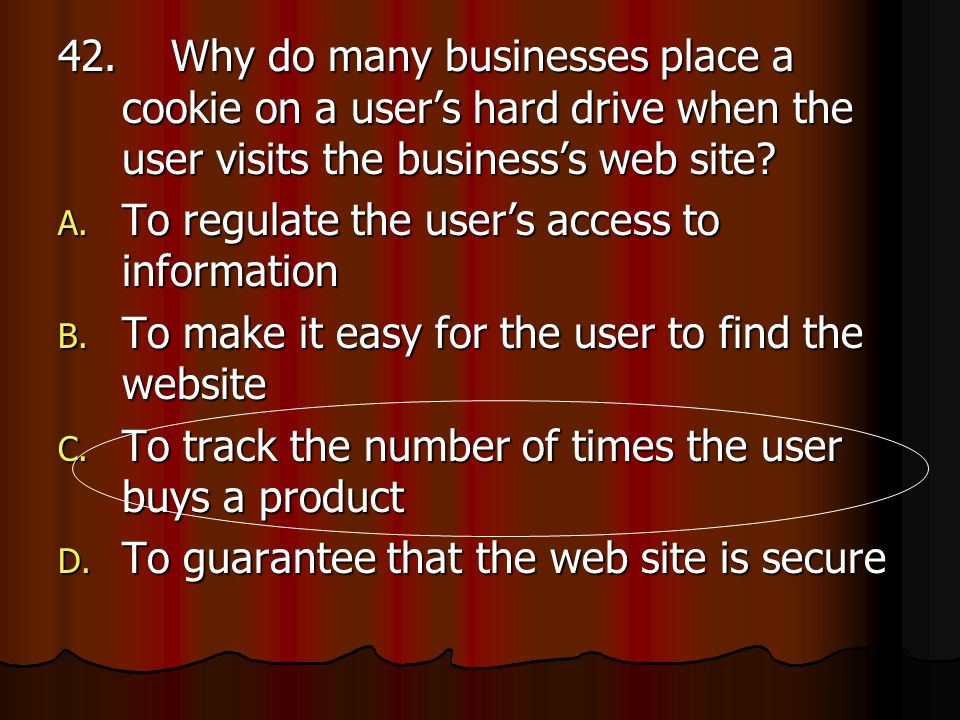 42. Why do many businesses place a cookie on a user's hard drive when the user visits the business's web site