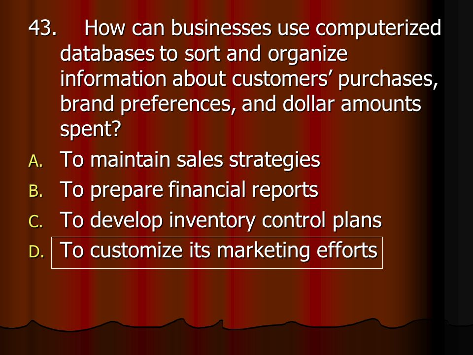 43. How can businesses use computerized databases to sort and organize information about customers' purchases, brand preferences, and dollar amounts spent