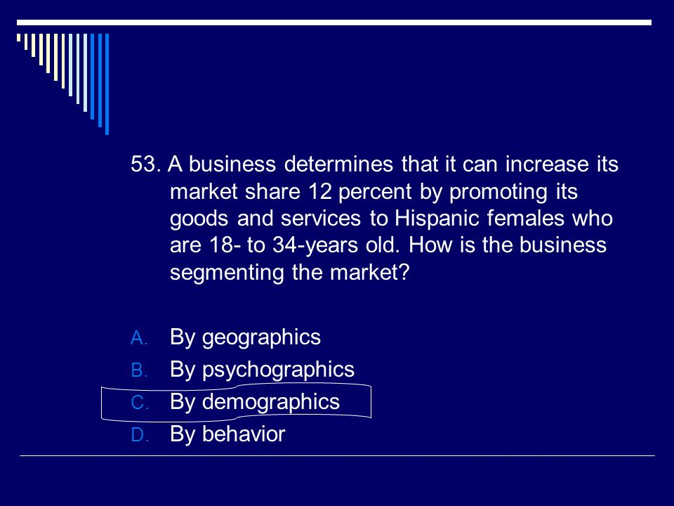 53. A business determines that it can increase its market share 12 percent by promoting its goods and services to Hispanic females who are 18- to 34-years old. How is the business segmenting the market