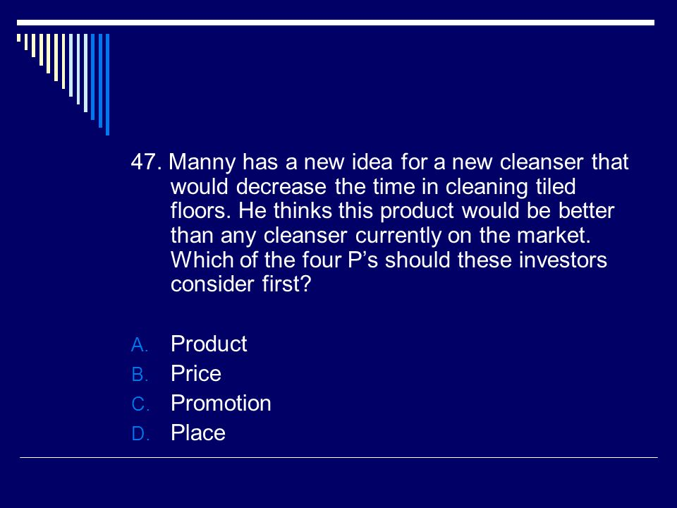 47. Manny has a new idea for a new cleanser that would decrease the time in cleaning tiled floors. He thinks this product would be better than any cleanser currently on the market. Which of the four P's should these investors consider first