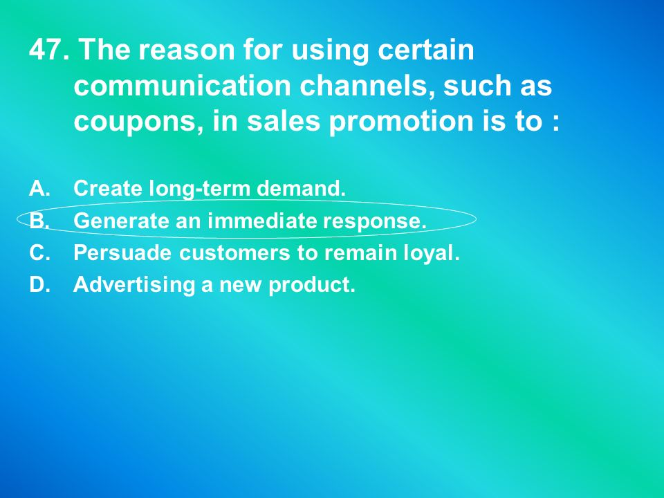 47. The reason for using certain communication channels, such as coupons, in sales promotion is to :